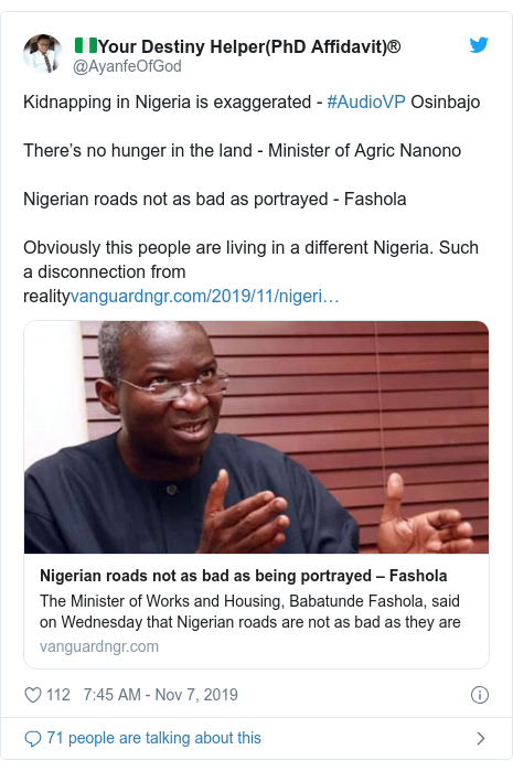 Twitter post by @AyanfeOfGod: Kidnapping in Nigeria is exaggerated - #AudioVP OsinbajoThere's no hunger in the land - Minister of Agric NanonoNigerian roads not as bad as portrayed - FasholaObviously this people are living in a different Nigeria. Such a disconnection from reality