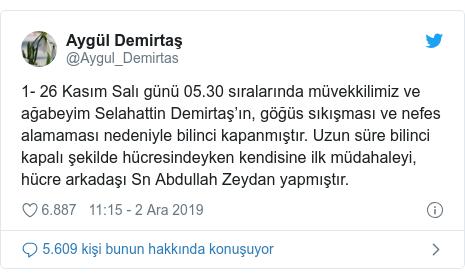 @Aygul_Demirtas tarafından yapılan Twitter paylaşımı: 1- 26 Kasım Salı günü 05.30 sıralarında müvekkilimiz ve ağabeyim Selahattin Demirtaş'ın, göğüs sıkışması ve nefes alamaması nedeniyle bilinci kapanmıştır. Uzun süre bilinci kapalı şekilde hücresindeyken kendisine ilk müdahaleyi, hücre arkadaşı Sn Abdullah Zeydan yapmıştır.