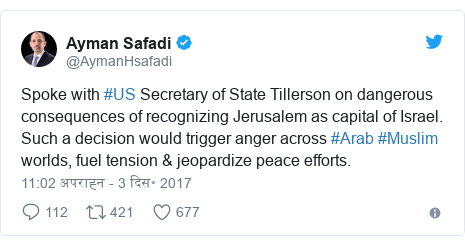 ट्विटर पोस्ट @AymanHsafadi: Spoke with #US Secretary of State Tillerson on dangerous consequences of recognizing Jerusalem as capital of Israel. Such a decision would trigger anger across #Arab #Muslim worlds, fuel tension & jeopardize peace efforts.