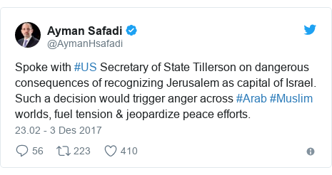 Twitter pesan oleh @AymanHsafadi: Spoke with #US Secretary of State Tillerson on dangerous consequences of recognizing Jerusalem as capital of Israel. Such a decision would trigger anger across #Arab #Muslim worlds, fuel tension & jeopardize peace efforts.