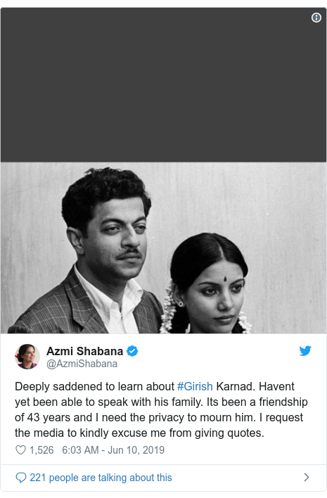 Twitter post by @AzmiShabana: Deeply saddened to learn about #Girish Karnad. Havent yet been able to speak with his family. Its been a friendship of 43 years and I need the privacy to mourn him. I request  the media to kindly excuse me from giving quotes.