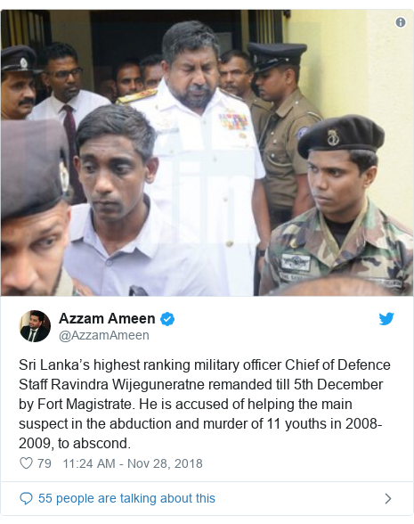 Twitter post by @AzzamAmeen: Sri Lanka's highest ranking military officer Chief of Defence Staff Ravindra Wijeguneratne remanded till 5th December by Fort Magistrate. He is accused of helping the main suspect in the abduction and murder of 11 youths in 2008-2009, to abscond.