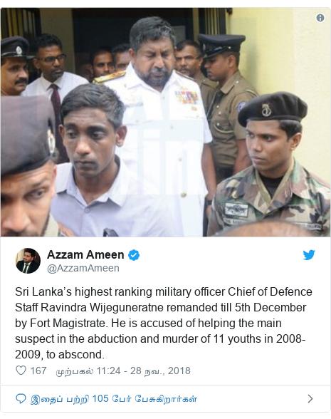 டுவிட்டர் இவரது பதிவு @AzzamAmeen: Sri Lanka's highest ranking military officer Chief of Defence Staff Ravindra Wijeguneratne remanded till 5th December by Fort Magistrate. He is accused of helping the main suspect in the abduction and murder of 11 youths in 2008-2009, to abscond.