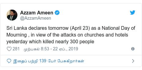 டுவிட்டர் இவரது பதிவு @AzzamAmeen: Sri Lanka declares tomorrow (April 23) as a National Day of Mourning , in view of the attacks on churches and hotels yesterday which killed nearly 300 people
