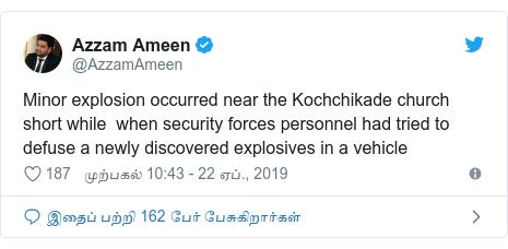 டுவிட்டர் இவரது பதிவு @AzzamAmeen: Minor explosion occurred near the Kochchikade church short while  when security forces personnel had tried to defuse a newly discovered explosives in a vehicle