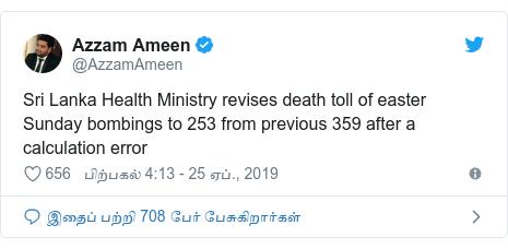 டுவிட்டர் இவரது பதிவு @AzzamAmeen: Sri Lanka Health Ministry revises death toll of easter Sunday bombings to 253 from previous 359 after a calculation error