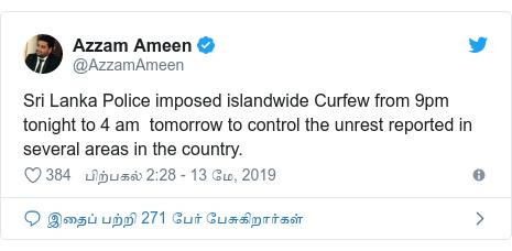டுவிட்டர் இவரது பதிவு @AzzamAmeen: Sri Lanka Police imposed islandwide Curfew from 9pm tonight to 4 am  tomorrow to control the unrest reported in several areas in the country.