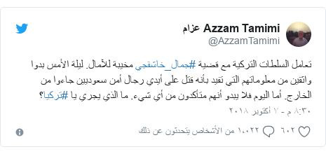 تويتر رسالة بعث بها @AzzamTamimi: تعامل السلطات التركية مع قضية #جمال_خاشقجي مخيبة للآمال. ليلة الأمس بدوا واثقين من معلوماتهم التي تفيد بأنه قتل على أيدي رجال أمن سعوديين جاءوا من الخارج. أما اليوم فلا يبدو أنهم متأكدون من أي شيء. ما الذي يجري يا #تركيا؟