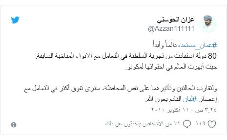 تويتر رسالة بعث بها @Azzan111111: #عمان_مستعده دائماً وأبداً80 دولة استفادت من تجربة السلطنة في التعامل مع الانواء المناخية السابقة.حيث أبهرت العالم في احتوائها لمكونو.ولتقارب الحالتين وتأثيرهما على نفس المحافظة، سنرى تفوق أكثر في التعامل مع إعصار #لبان القادم بعون الله.