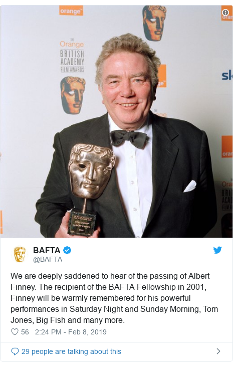 Twitter post by @BAFTA: We are deeply saddened to hear of the passing of Albert Finney. The recipient of the BAFTA Fellowship in 2001, Finney will be warmly remembered for his powerful performances in Saturday Night and Sunday Morning, Tom Jones, Big Fish and many more.
