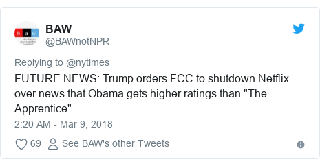 "Twitter post by @BAWnotNPR: FUTURE NEWS  Trump orders FCC to shutdown Netflix over news that Obama gets higher ratings than ""The Apprentice"""