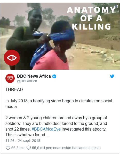 Publicación de Twitter por @BBCAfrica: THREADIn July 2018, a horrifying video began to circulate on social media. 2 women & 2 young children are led away by a group of soldiers. They are blindfolded, forced to the ground, and shot 22 times. #BBCAfricaEye investigated this atrocity. This is what we found...