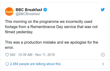 Twitter post by @BBCBreakfast: This morning on the programme we incorrectly used footage from a Remembrance Day service that was not filmed yesterday. This was a production mistake and we apologise for the error.