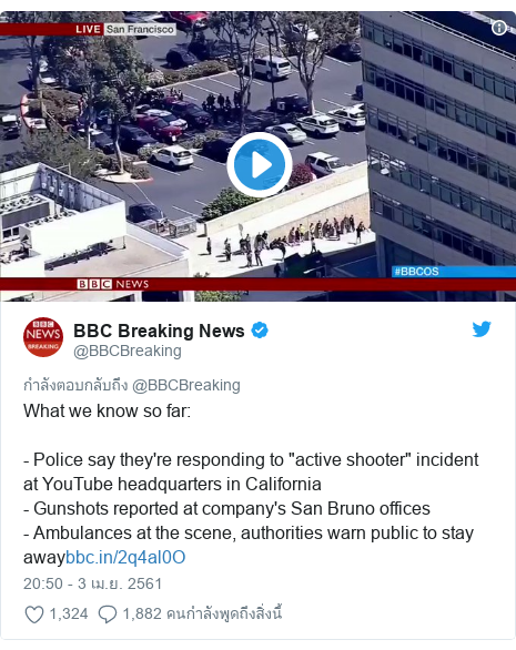 "Twitter โพสต์โดย @BBCBreaking: What we know so far - Police say they're responding to ""active shooter"" incident at YouTube headquarters in California- Gunshots reported at company's San Bruno offices - Ambulances at the scene, authorities warn public to stay away"