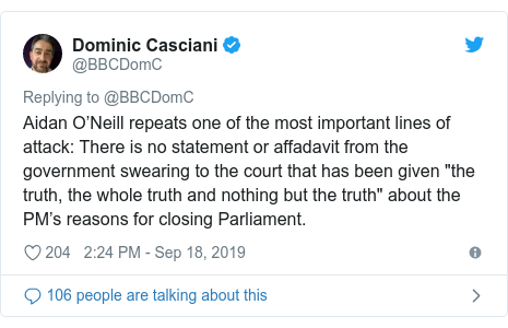 "Twitter post by @BBCDomC: Aidan O'Neill repeats one of the most important lines of attack  There is no statement or affadavit from the government swearing to the court that has been given ""the truth, the whole truth and nothing but the truth"" about the PM's reasons for closing Parliament."