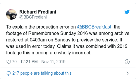 Twitter post by @BBCFrediani: To explain the production error on @BBCBreakfast, the footage of Remembrance Sunday 2016 was among archive restored at 0403am on Sunday to preview the service. It was used in error today. Claims it was combined with 2019 footage this morning are wholly incorrect.