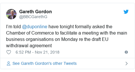 Twitter post by @BBCGarethG: I'm told @duponline have tonight formally asked the Chamber of Commerce to facilitate a meeting with the main business organisations on Monday re the draft EU withdrawal agreement