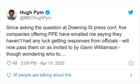 Twitter post by @BBCHughPym: Since asking the question at Downing St press conf, five companies offering PPE have emailed me saying they haven't had any luck getting responses from officials - will now pass them on as invited to by Gavin Williamson - though wondering who to....