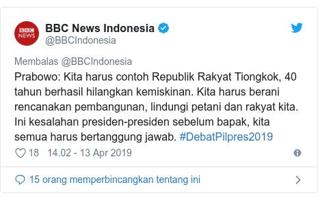 Twitter pesan oleh @BBCIndonesia: Prabowo  Kita harus contoh Republik Rakyat Tiongkok, 40 tahun berhasil hilangkan kemiskinan. Kita harus berani rencanakan pembangunan, lindungi petani dan rakyat kita. Ini kesalahan presiden-presiden sebelum bapak, kita semua harus bertanggung jawab. #DebatPilpres2019