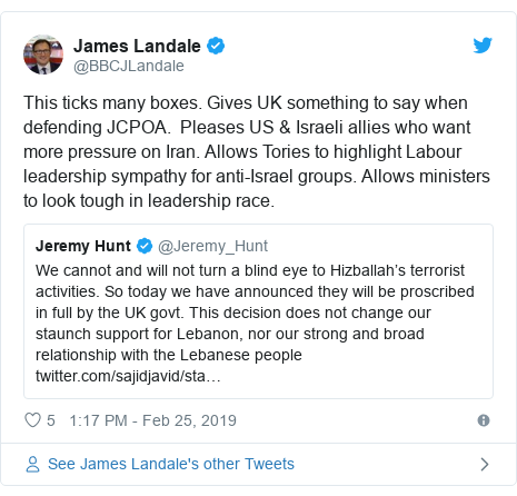 Twitter post by @BBCJLandale: This ticks many boxes. Gives UK something to say when defending JCPOA.  Pleases US & Israeli allies who want more pressure on Iran. Allows Tories to highlight Labour leadership sympathy for anti-Israel groups. Allows ministers to look tough in leadership race.