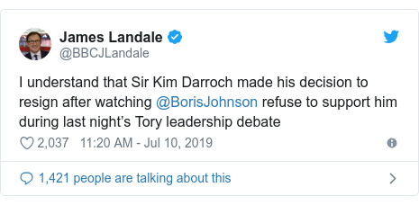 Twitter post by @BBCJLandale: I understand that Sir Kim Darroch made his decision to resign after watching @BorisJohnson refuse to support him during last night's Tory leadership debate