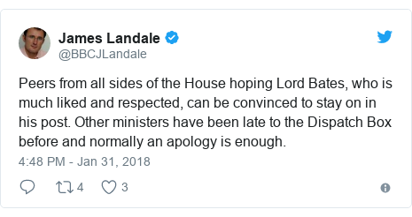 Twitter post by @BBCJLandale: Peers from all sides of the House hoping Lord Bates, who is much liked and respected, can be convinced to stay on in his post. Other ministers have been late to the Dispatch Box before and normally an apology is enough.