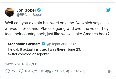 Twitter post by @BBCJonSopel: Well can you explain his tweet on June 24, which says 'just arrived in Scotland. Place is going wild over the vote. They took their country back, just like we will take America back?'