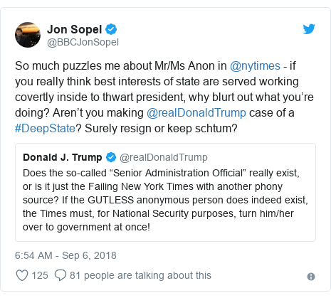 Twitter post by @BBCJonSopel: So much puzzles me about Mr/Ms Anon in @nytimes - if you really think best interests of state are served working covertly inside to thwart president, why blurt out what you're doing? Aren't you making @realDonaldTrump case of a #DeepState? Surely resign or keep schtum?