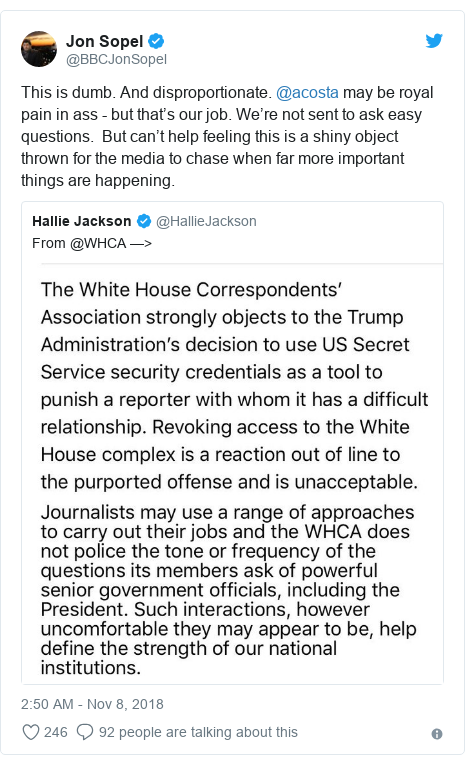 Twitter post by @BBCJonSopel: This is dumb. And disproportionate. @acosta may be royal pain in ass - but that's our job. We're not sent to ask easy questions.  But can't help feeling this is a shiny object thrown for the media to chase when far more important things are happening.