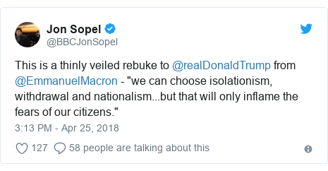 "Twitter post by @BBCJonSopel: This is a thinly veiled rebuke to @realDonaldTrump from @EmmanuelMacron - ""we can choose isolationism, withdrawal and nationalism...but that will only inflame the fears of our citizens."""