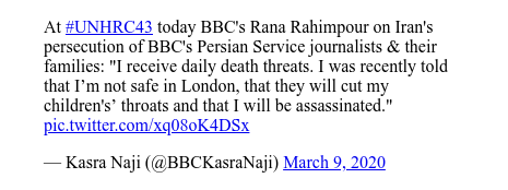 """Twitter post by @BBCKasraNaji: At #UNHRC43 today BBC's Rana Rahimpour on Iran's persecution of BBC's Persian Service journalists & their families  """"I receive daily death threats. I was recently told that I'm not safe in London, that they will cut my children's' throats and that I will be assassinated."""""""