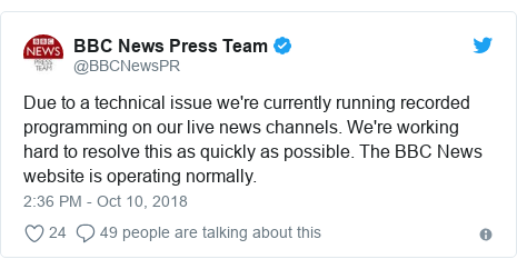 Twitter post by @BBCNewsPR: Due to a technical issue we're currently running recorded programming on our live news channels. We're working hard to resolve this as quickly as possible. The BBC News website is operating normally.