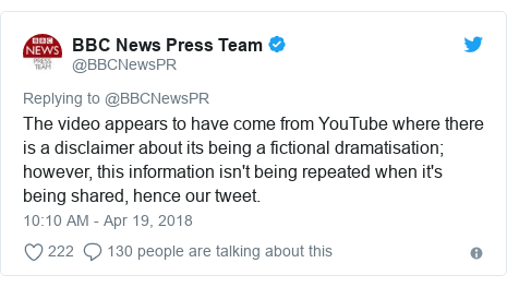 Twitter post by @BBCNewsPR: The video appears to have come from YouTube where there is a disclaimer about its being a fictional dramatisation; however, this information isn't being repeated when it's being shared, hence our tweet.