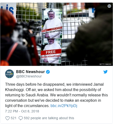 Twitter post by @BBCNewshour: Three days before he disappeared, we interviewed Jamal Khashoggi. Off air, we asked him about the possibility of returning to Saudi Arabia. We wouldn't normally release this conversation but we've decided to make an exception in light of the circumstances.