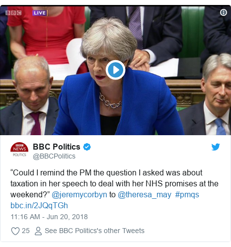 "Twitter post by @BBCPolitics: ""Could I remind the PM the question I asked was about taxation in her speech to deal with her NHS promises at the weekend?"" @jeremycorbyn to @theresa_may  #pmqs"