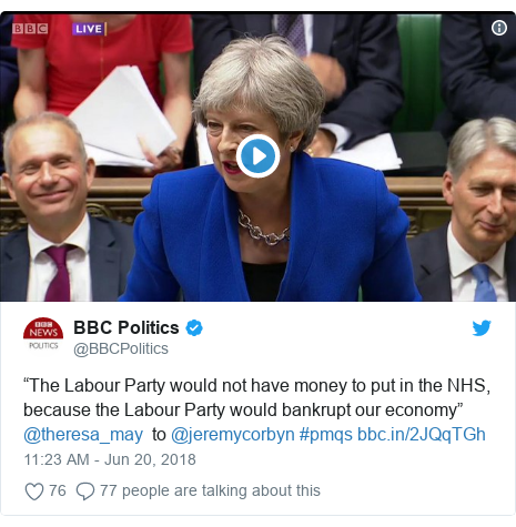 "Twitter post by @BBCPolitics: ""The Labour Party would not have money to put in the NHS, because the Labour Party would bankrupt our economy"" @theresa_may  to @jeremycorbyn #pmqs"