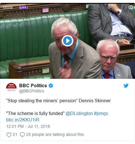 "Twitter post by @BBCPolitics: ""Stop stealing the miners' pension"" Dennis Skinner""The scheme is fully funded"" @DLidington #pmqs"