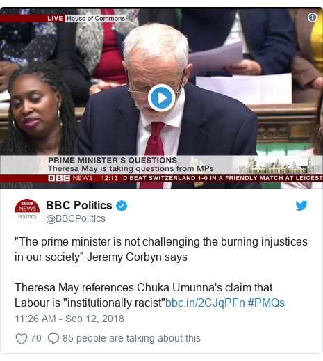 "Twitter post by @BBCPolitics: ""The prime minister is not challenging the burning injustices in our society"" Jeremy Corbyn says Theresa May references Chuka Umunna's claim that Labour is ""institutionally racist"" #PMQs"
