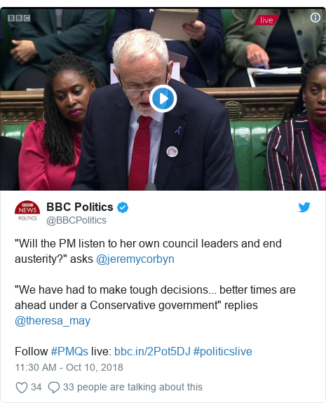 """Twitter post by @BBCPolitics: """"Will the PM listen to her own council leaders and end austerity?"""" asks @jeremycorbyn """"We have had to make tough decisions... better times are ahead under a Conservative government"""" replies @theresa_may Follow #PMQs live   #politicslive"""