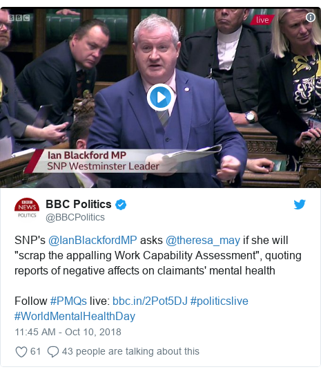 """Twitter post by @BBCPolitics: SNP's @IanBlackfordMP asks @theresa_may if she will """"scrap the appalling Work Capability Assessment"""", quoting reports of negative affects on claimants' mental health Follow #PMQs live   #politicslive #WorldMentalHealthDay"""