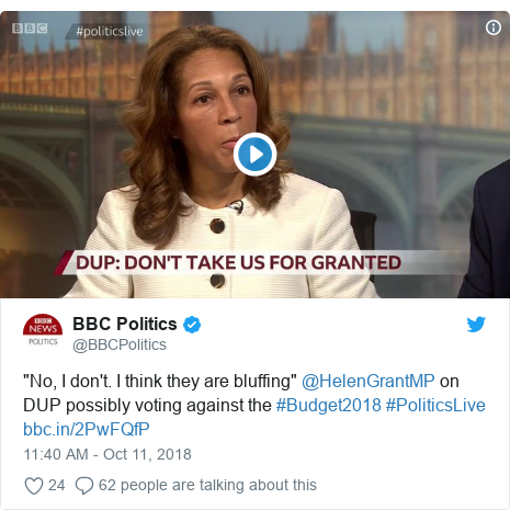 "Twitter post by @BBCPolitics: ""No, I don't. I think they are bluffing"" @HelenGrantMP on DUP possibly voting against the #Budget2018 #PoliticsLive"