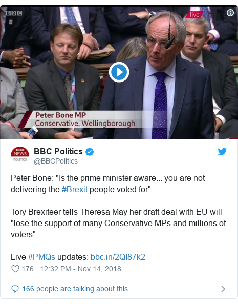 "Twitter post by @BBCPolitics: Peter Bone  ""Is the prime minister aware... you are not delivering the #Brexit people voted for""Tory Brexiteer tells Theresa May her draft deal with EU will ""lose the support of many Conservative MPs and millions of voters""Live #PMQs updates"