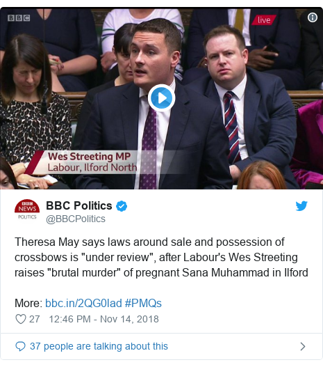 "Twitter post by @BBCPolitics: Theresa May says laws around sale and possession of crossbows is ""under review"", after Labour's Wes Streeting raises ""brutal murder"" of pregnant Sana Muhammad in Ilford More   #PMQs"