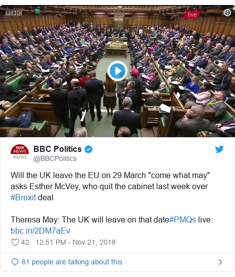 "Twitter post by @BBCPolitics: Will the UK leave the EU on 29 March ""come what may"" asks Esther McVey, who quit the cabinet last week over #Brexit dealTheresa May  The UK will leave on that date#PMQs live"
