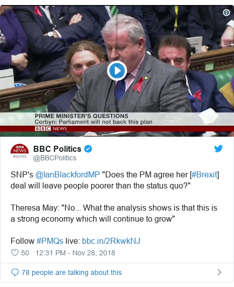 """Twitter post by @BBCPolitics: SNP's @IanBlackfordMP """"Does the PM agree her [#Brexit] deal will leave people poorer than the status quo?""""Theresa May  """"No... What the analysis shows is that this is a strong economy which will continue to grow""""Follow #PMQs live"""