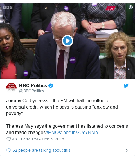 """Twitter post by @BBCPolitics: Jeremy Corbyn asks if the PM will halt the rollout of universal credit, which he says is causing """"anxiety and poverty""""Theresa May says the government has listened to concerns and made changes#PMQs"""