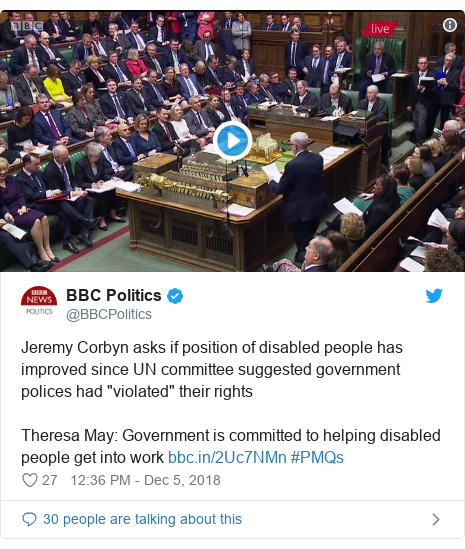 """Twitter post by @BBCPolitics: Jeremy Corbyn asks if position of disabled people has improved since UN committee suggested government polices had """"violated"""" their rights Theresa May  Government is committed to helping disabled people get into work  #PMQs"""