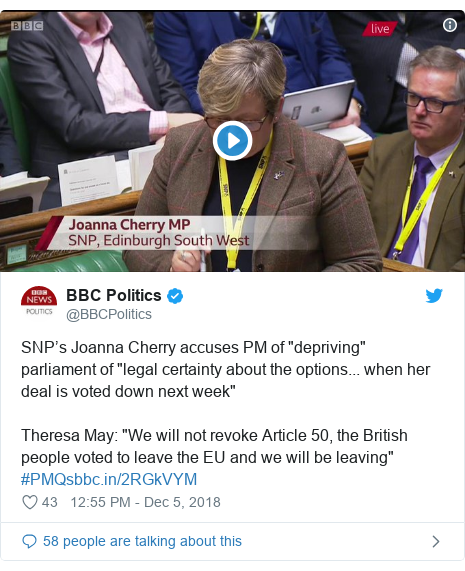 """Twitter post by @BBCPolitics: SNP's Joanna Cherry accuses PM of """"depriving"""" parliament of """"legal certainty about the options... when her deal is voted down next week""""Theresa May  """"We will not revoke Article 50, the British people voted to leave the EU and we will be leaving"""" #PMQs"""