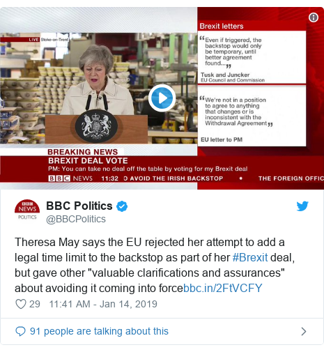 "Twitter post by @BBCPolitics: Theresa May says the EU rejected her attempt to add a legal time limit to the backstop as part of her #Brexit deal, but gave other ""valuable clarifications and assurances"" about avoiding it coming into force"