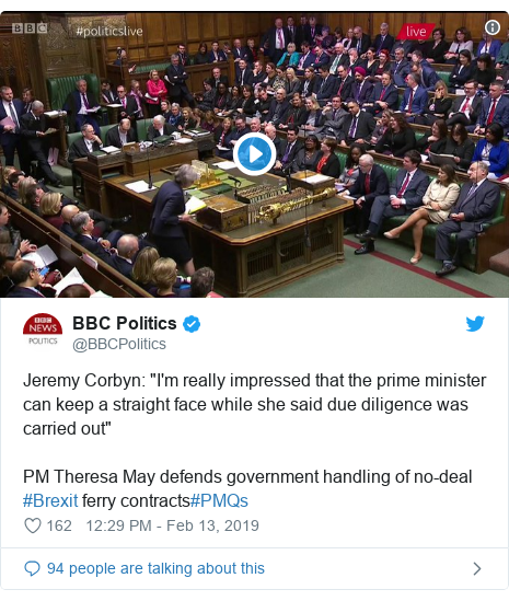 "Twitter post by @BBCPolitics: Jeremy Corbyn  ""I'm really impressed that the prime minister can keep a straight face while she said due diligence was carried out""PM Theresa May defends government handling of no-deal #Brexit ferry contracts#PMQs"